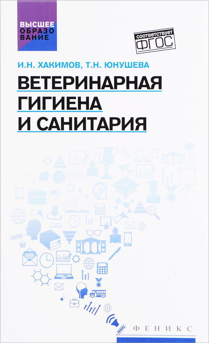 И. Н. Хакимов, Т. Н. Юнушева Ветеринарная гигиена и санитария. Учебное пособие