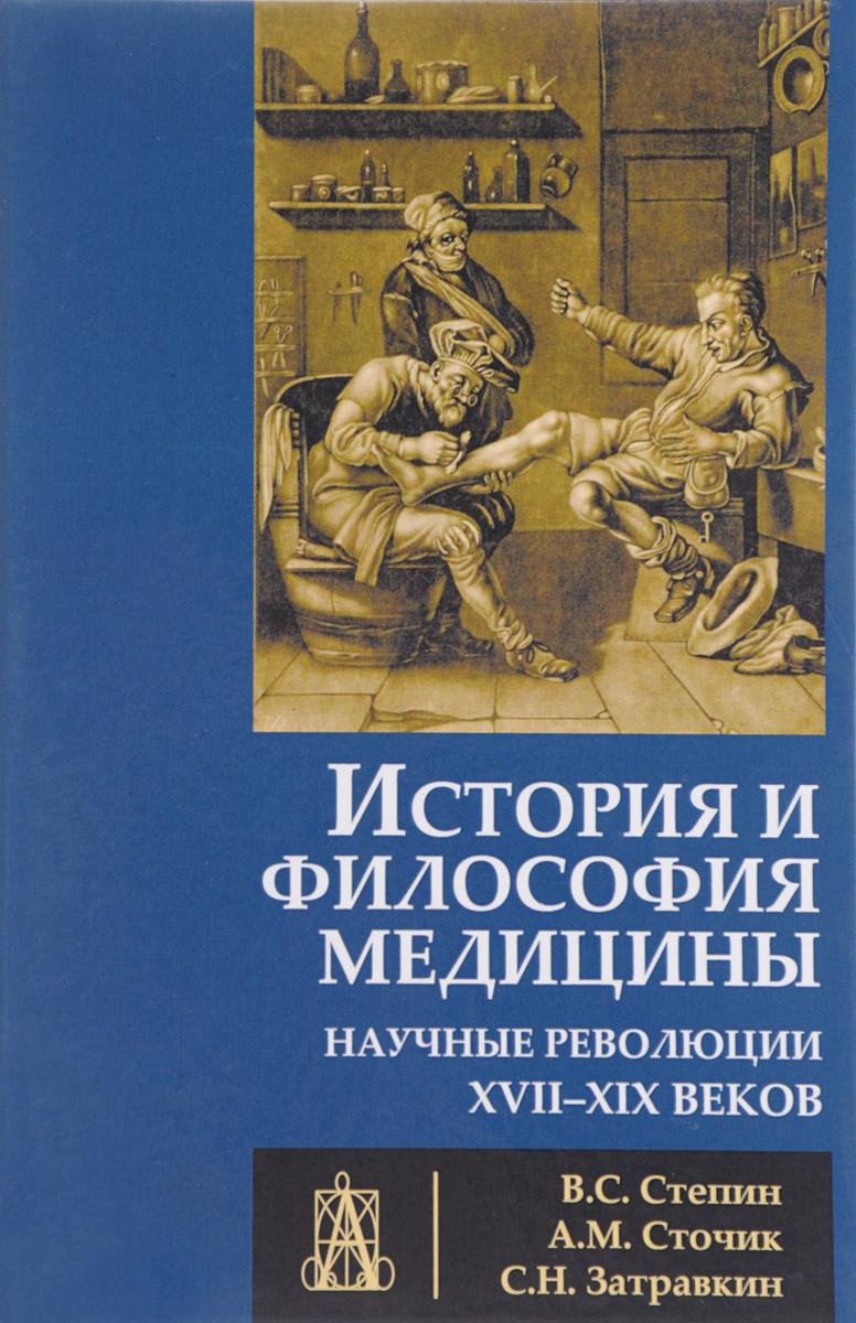 В. С. Степин, А. М. Сточик, С. Н. Затравкин История и философия медицины. Научные революции XVII - XIX веков