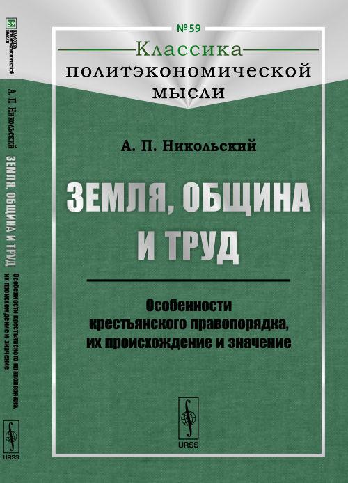 Земля, община и труд. Особенности крестьянского правопорядка, их происхождение и значение Книга рекомендуется историкам...
