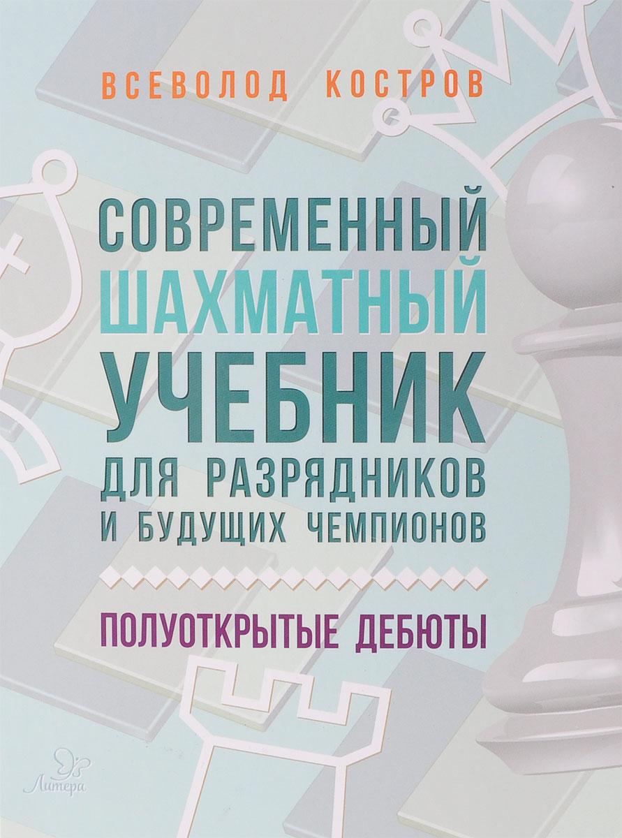 Всеволод Костров Современный шахматный учебник для разрядников и будущих чемпионов. Полуоткрытые дебюты