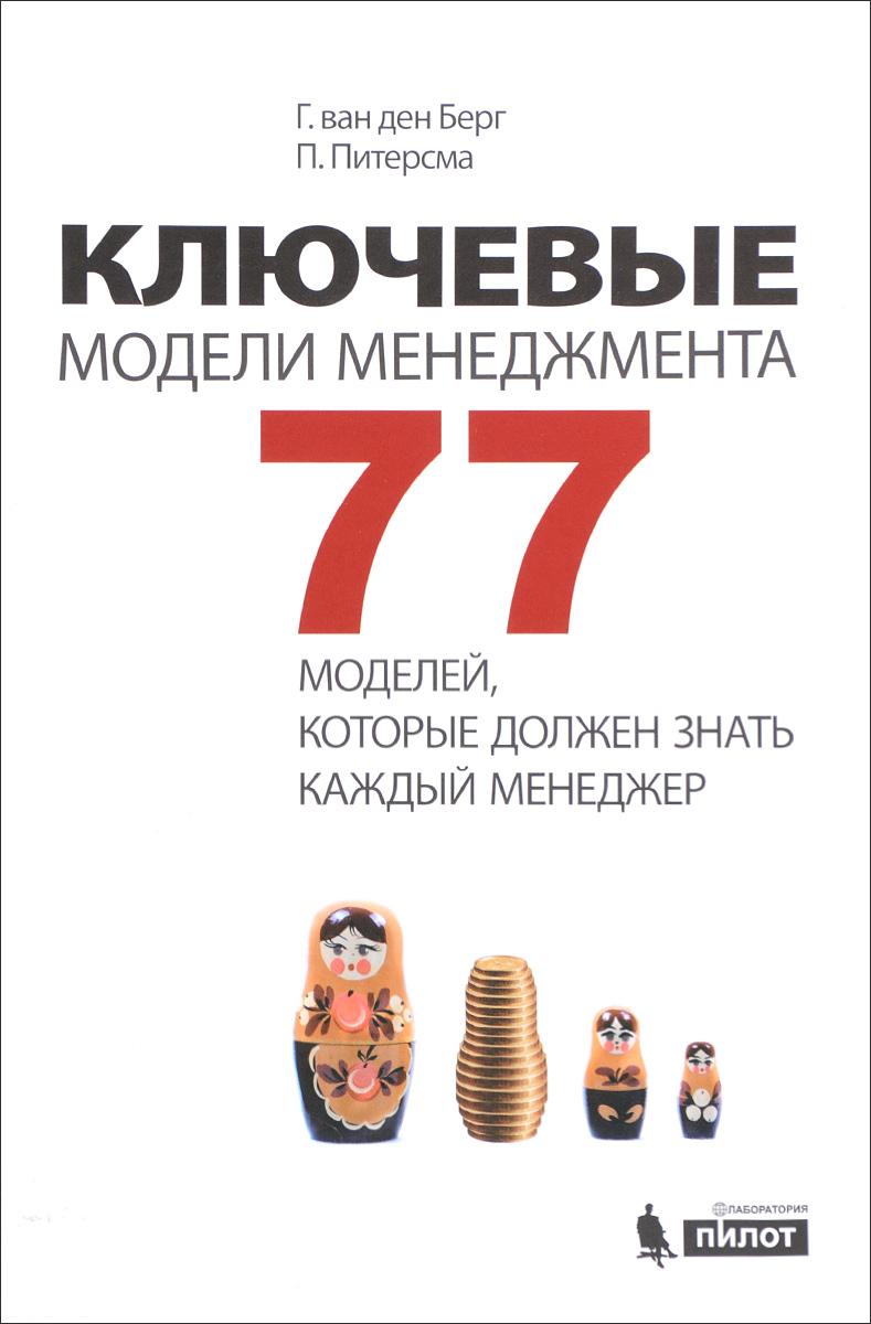 Г. ван ден Берг, П. Питерсма Ключевые модели менеджмента. 77 моделей, которые должен знать каждый менеджер ван ден берг питерсма п ключевые модели менеджмента 77 моделей которые должен знать каждый менеджер