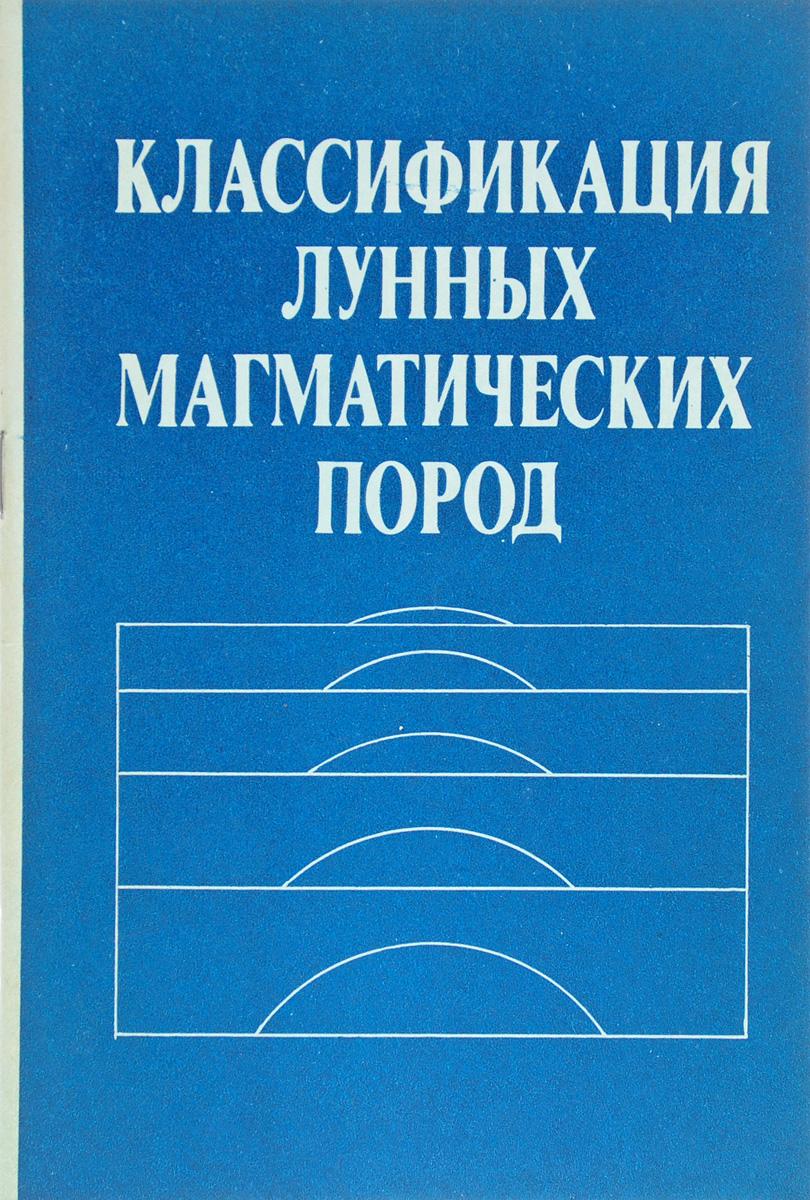 О.А. Богатиков, В.И. Гоньшакова, Д.И. Фрих-Хар и др. Классификация лунных магматических пород