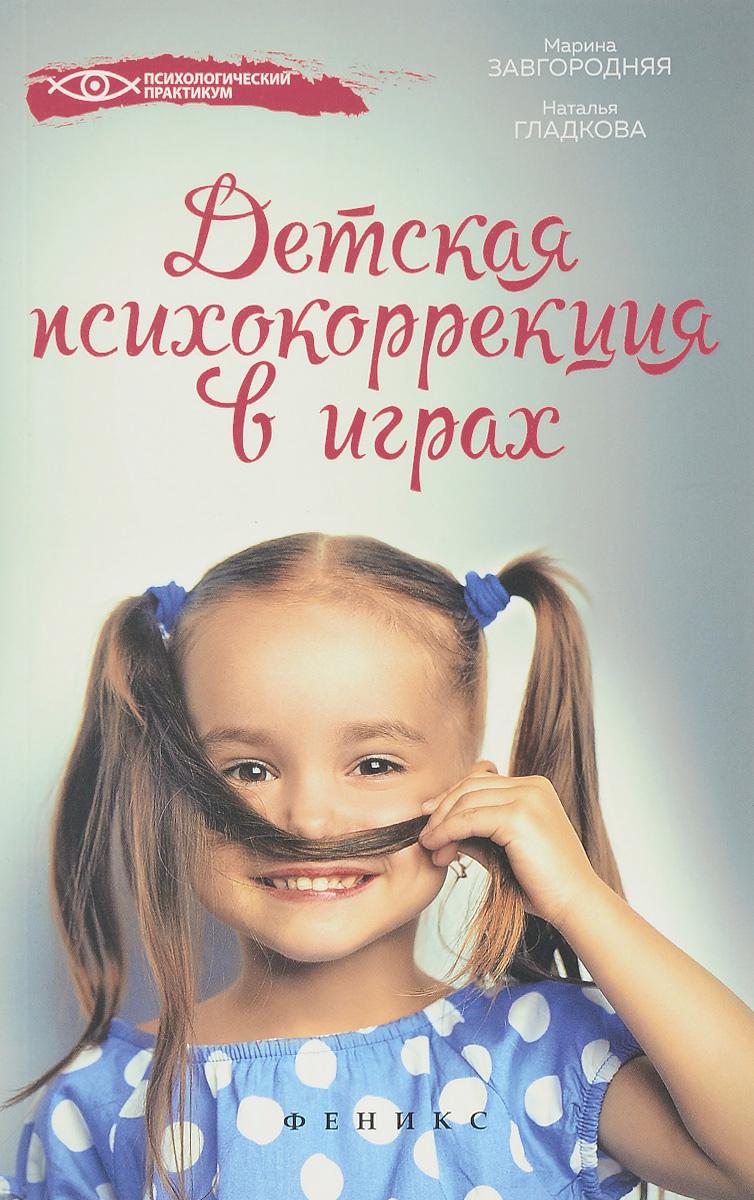 М. В. Завгородняя, Н. Н. Гладкова Детская психокоррекция в играх цена и фото