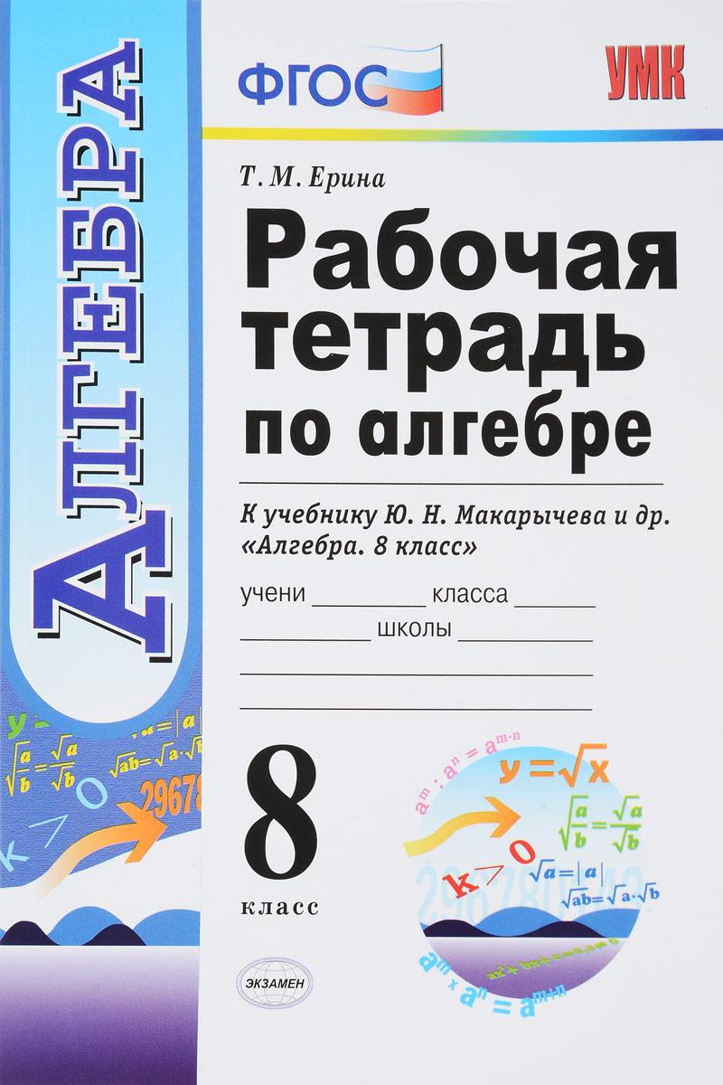 Т. М. Ерина. Алгебра. 8 класс. Рабочая тетрадь к учебнику Ю. Н. Макарычева и др.
