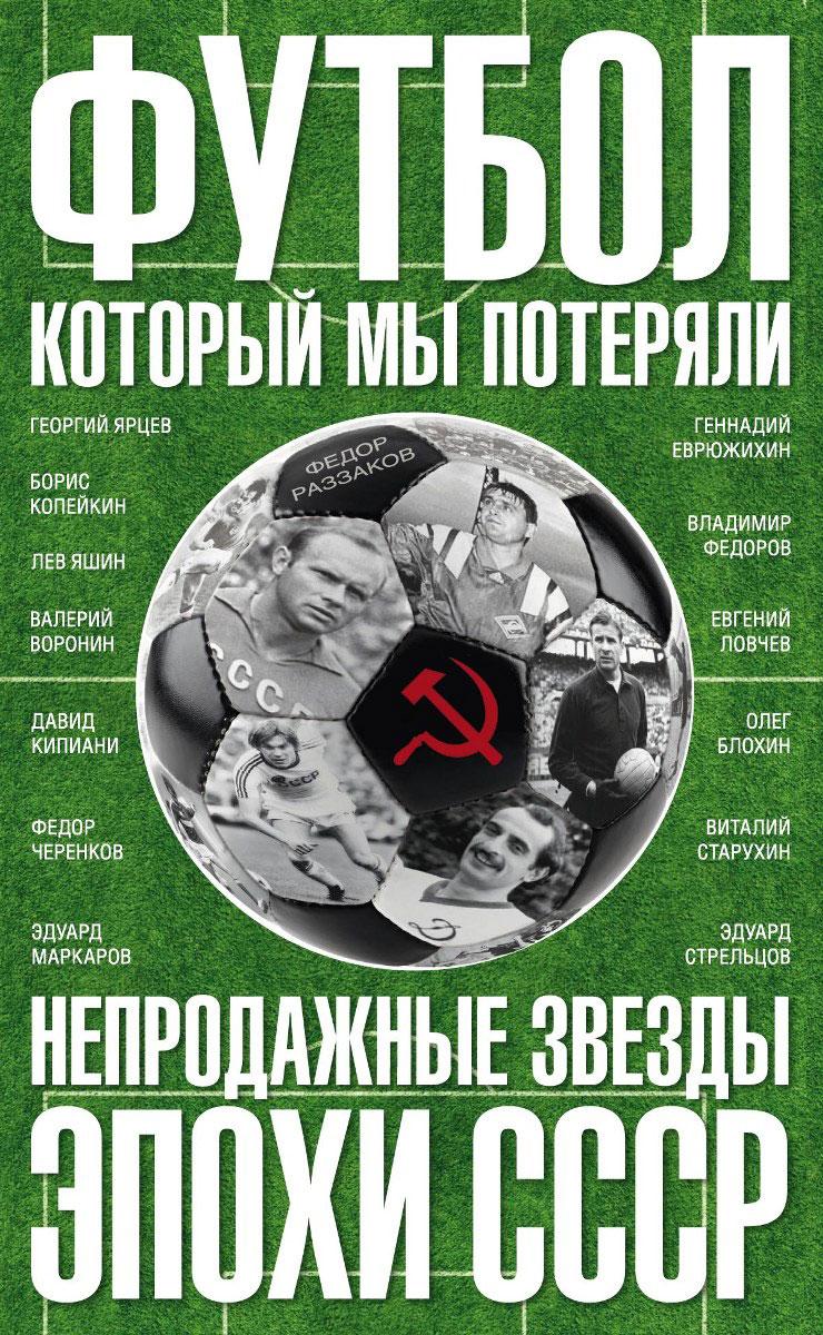 Ф. Раззаков Футбол, который мы потеряли. Непродажные звезды эпохи СССР союз который мы потеряли