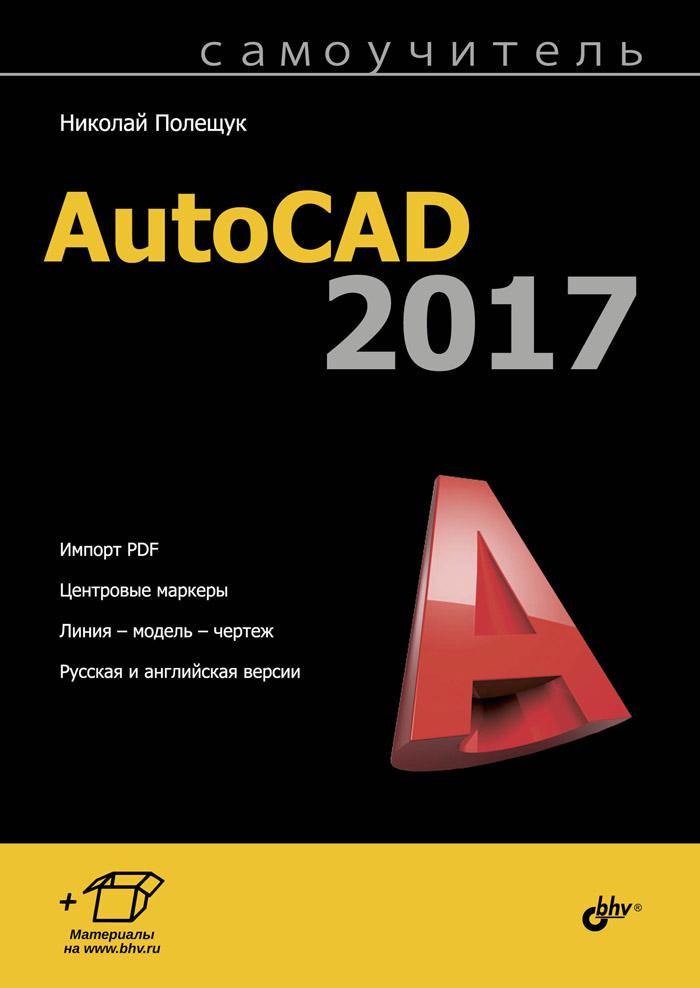Николай Полещук Самоучитель AutoCAD 2017 николай полещук самоучитель autocad 2014