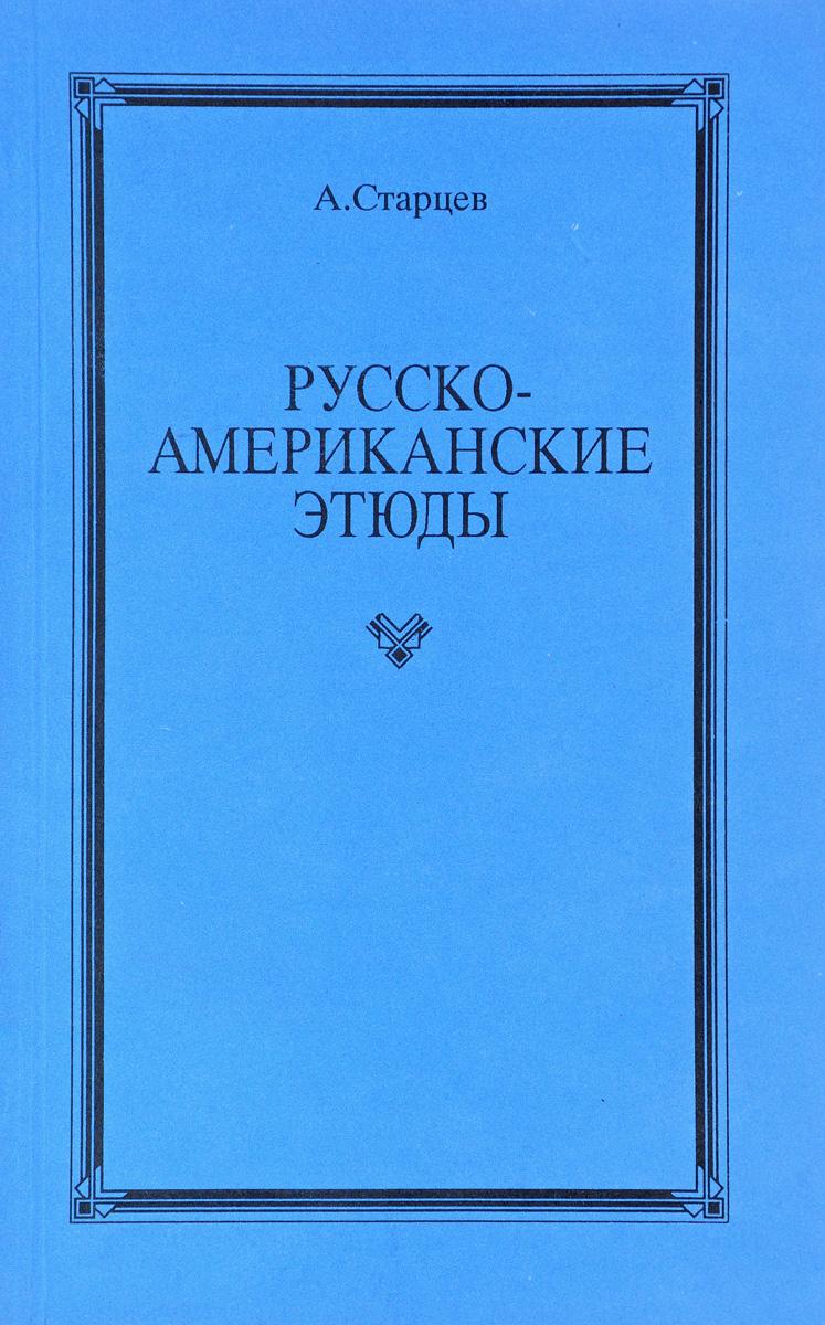 А. Старцев Русско-американские этюды лебедев в в русско американские экономические отношения 1900 1917 гг