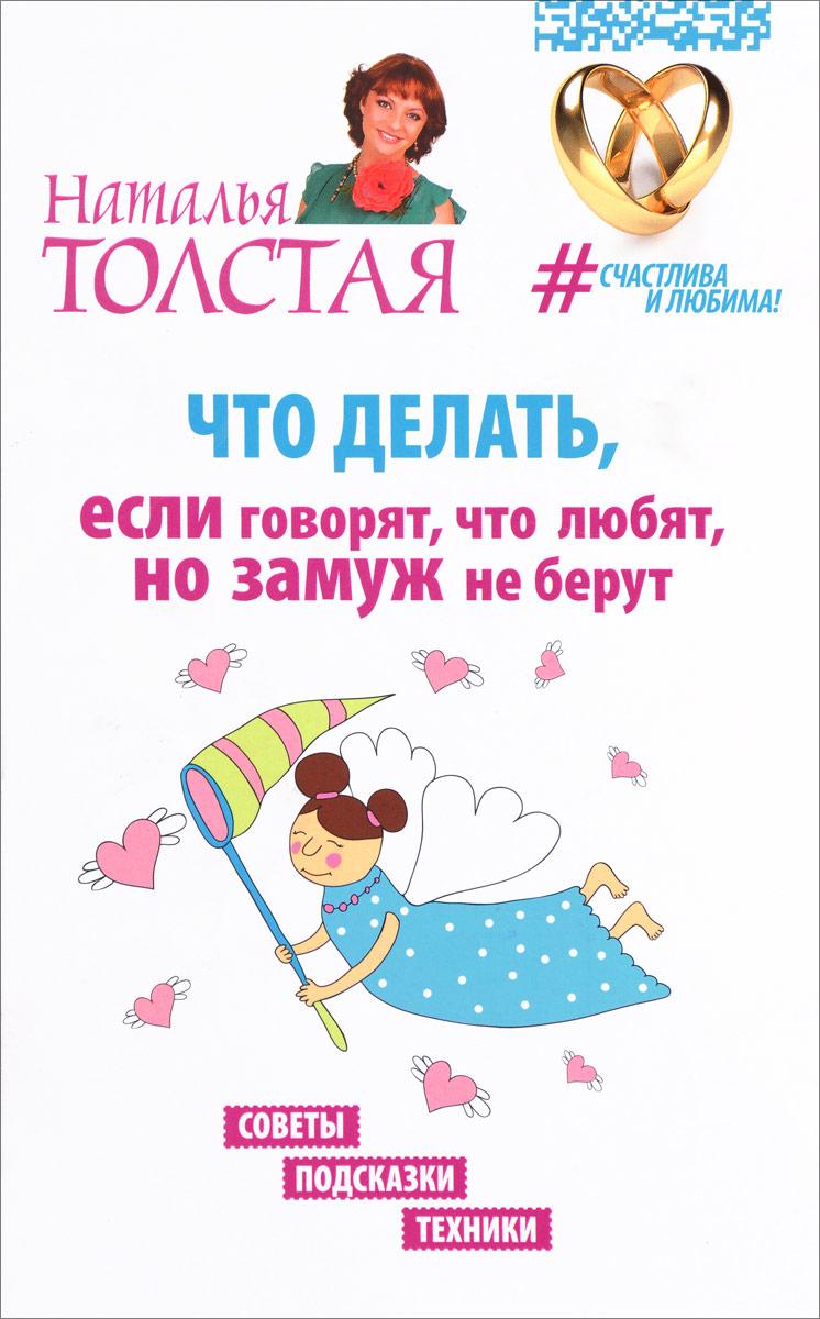 Наталья Толстая Что делать, если говорят, что любят, но замуж не берут. Советы, подсказки, техники
