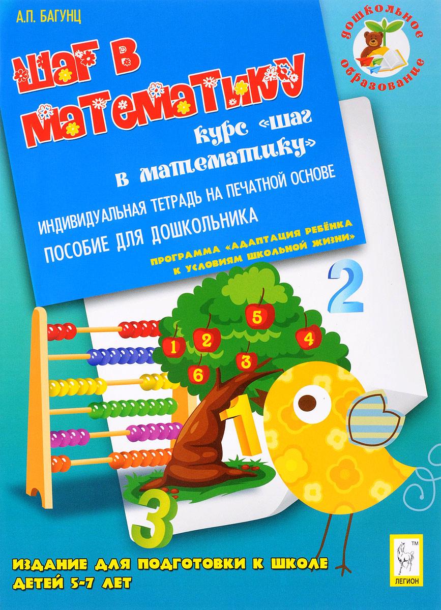 А. П. Багунц Шаг в математику. Издание для подготовки к школе детей 5-7 лет. Индивидуальная тетрадь