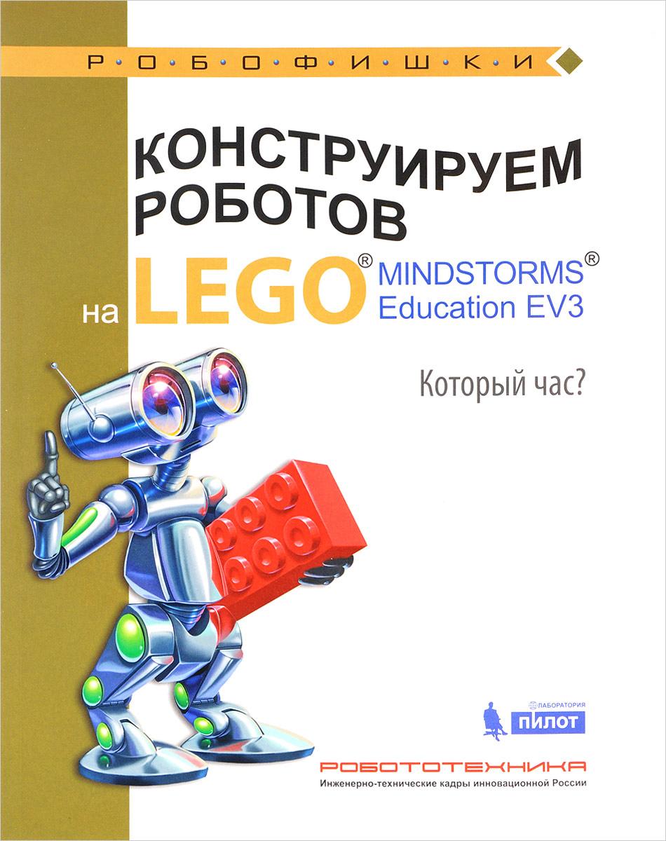 А. А. Валуев Конструируем роботов на Lego Mindstorms Education EV3. Который час? эксмо книга идей lego mindstorms ev3 181 удивительный механизм и устройство