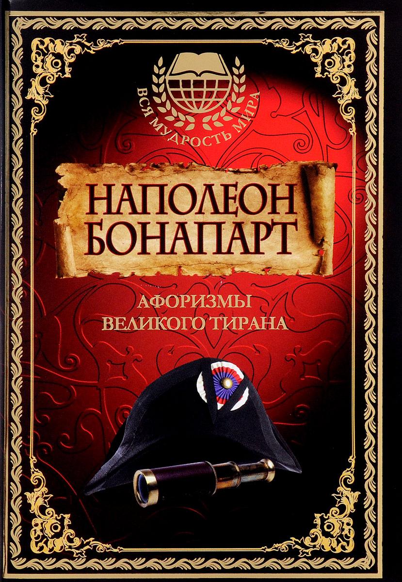 Наполеон Бонапарт Афоризмы великого тирана наполеон бонапарт максимы и мысли узника святой елены
