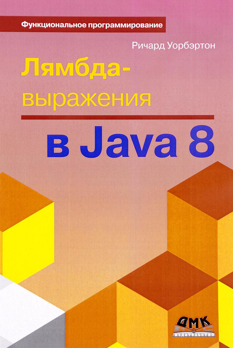 Ричард Уорбэртон Лямбда-выражения в Java 8. Функциональное программирование – в массы