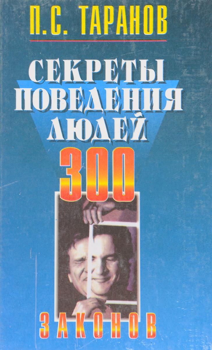 П. С. Таранов Секреты поведения людей. 300 законов