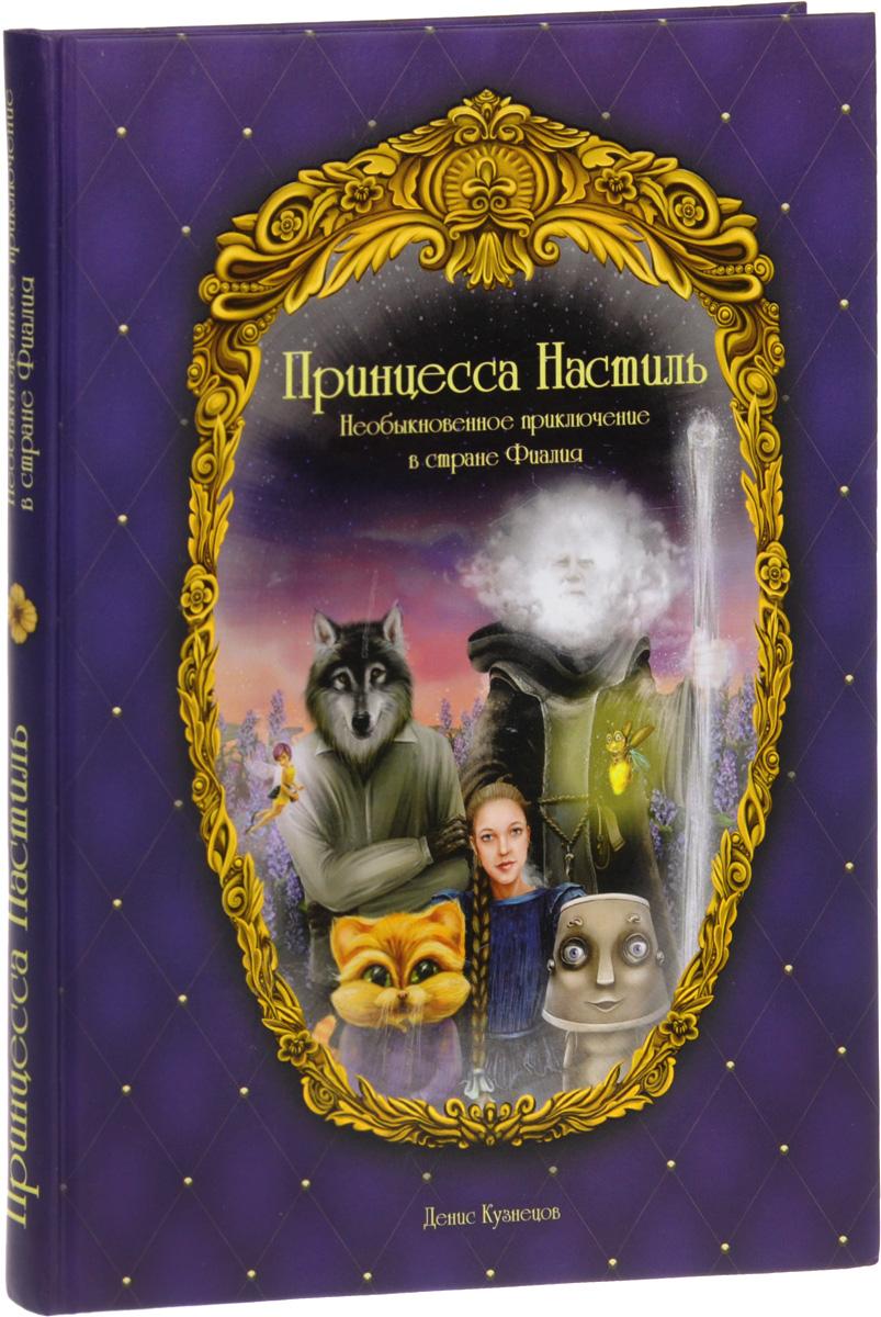 Денис Кузнецов Принцесса Настиль. Необыкновенные приключения в стране Фиалия