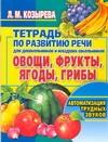 Тетрадь по развитию речи для дошкольников и младших школьников. Овощи, фрукты, ягоды, грибы. Автоматизация трудных звуков