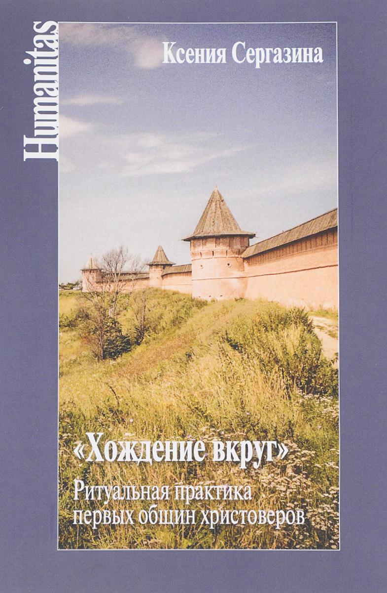 Ксения Сергазина Хождение вкруг. Ритуальная практика первых общин христоверов