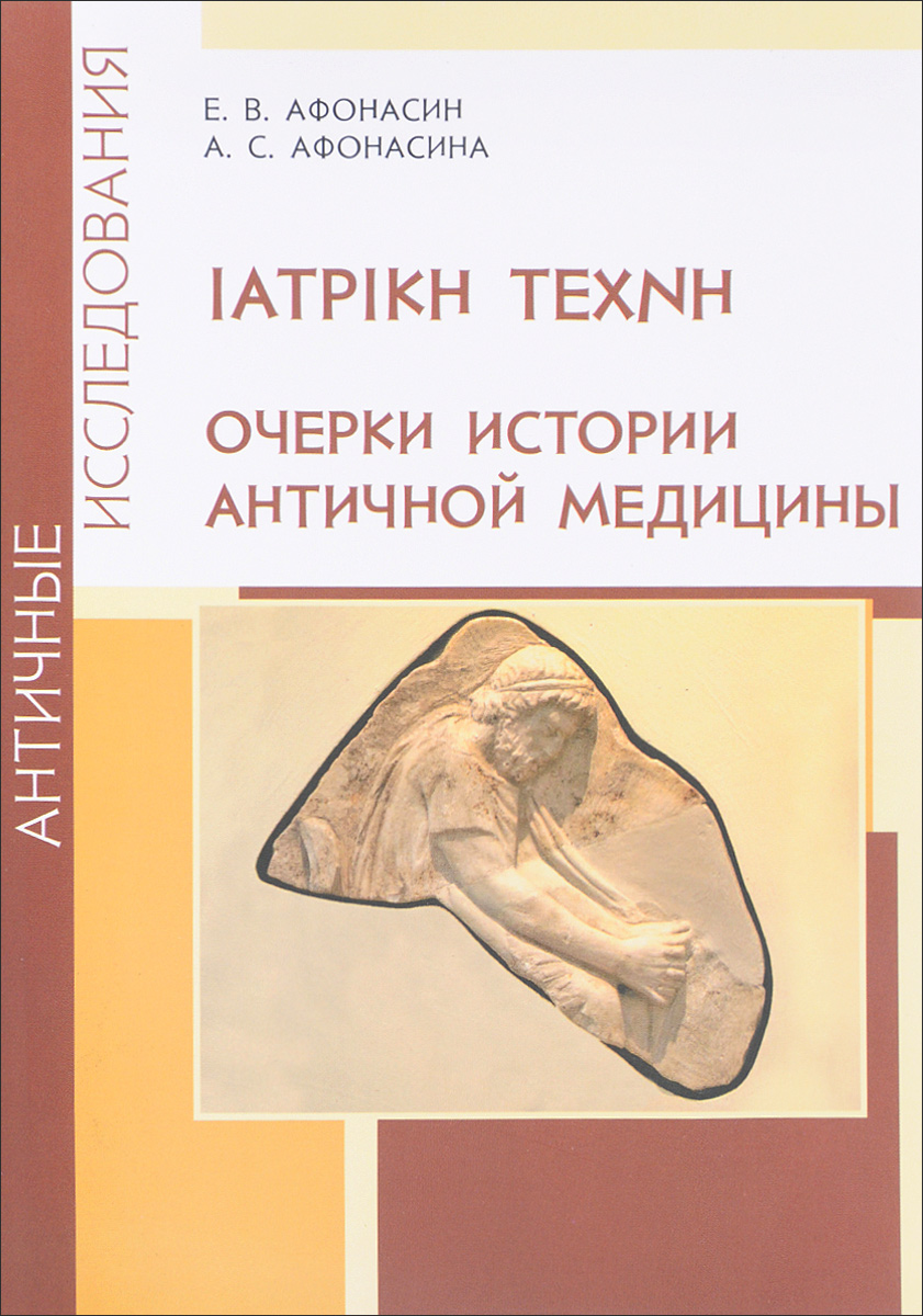 Е. В. Афонасин, А. С. Афонасина IATPIKH TEXNH. Очерки истории античной медицины цены онлайн