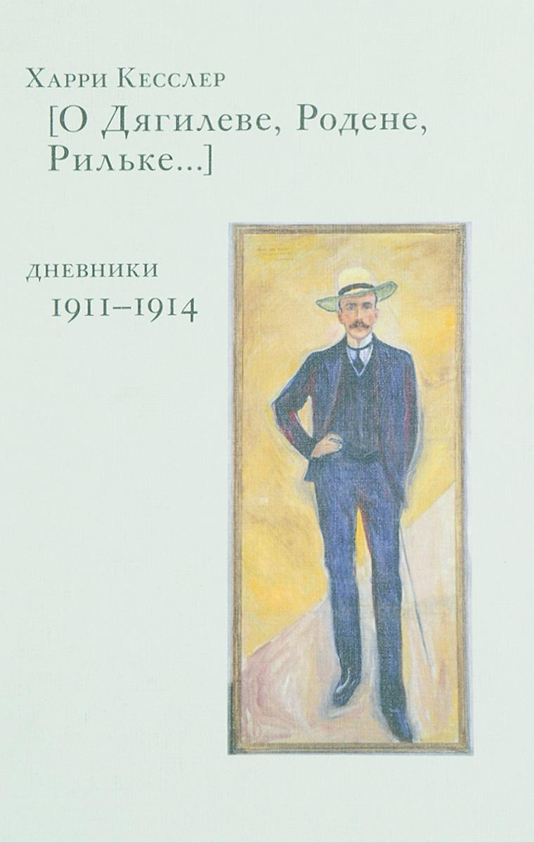 Харри Кесслер [О Дягилеве, Родене, Рильке…]. Дневники 1911-1914