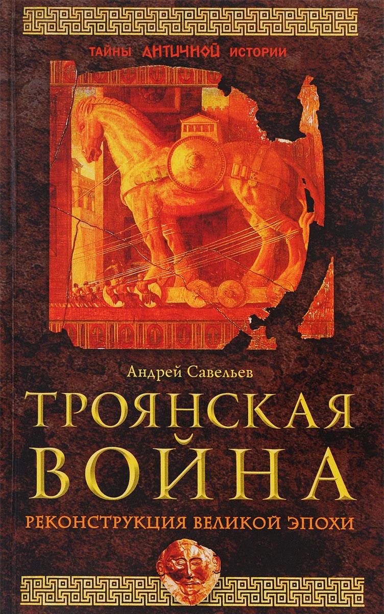 Андрей Савельев Троянская война. Реконструкция великой эпохи
