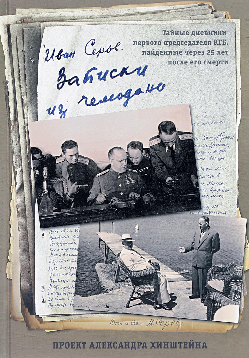 Иван Серов Записки из чемодана. Тайные дневники первого председателя КГБ, найденные через 25 лет после его смерти