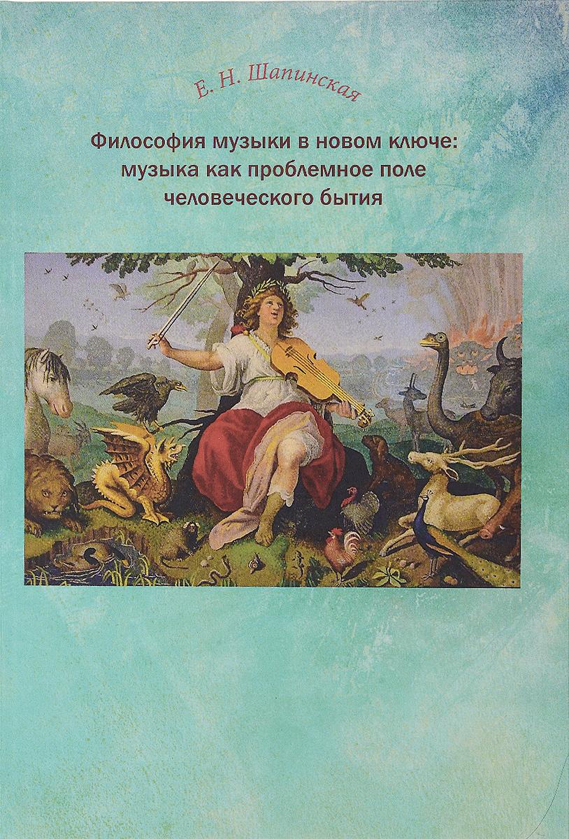 Е. Н. Шапинская Философия музыки в новом ключе. Музыка как проблемное поле человеческого бытия