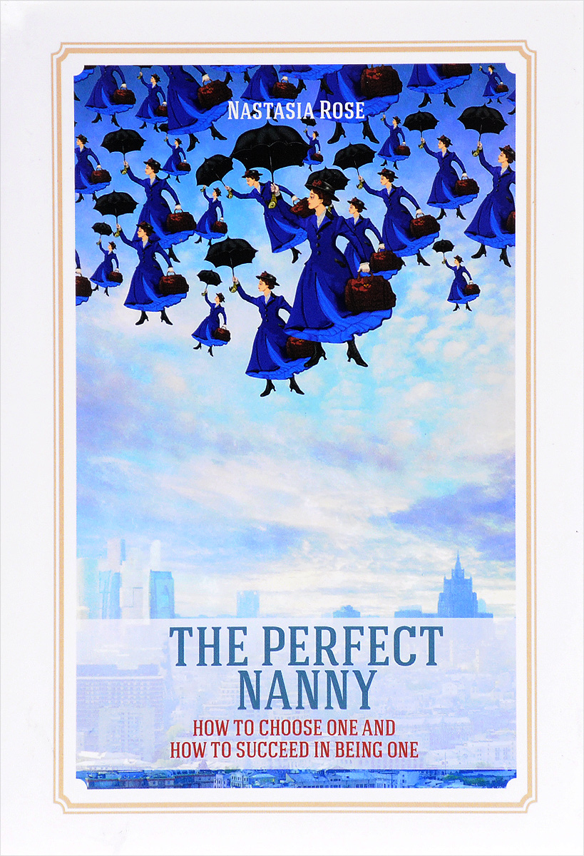 Nastasia Rose. The Perfect Nanny. How to choose one and how to succeed in being one