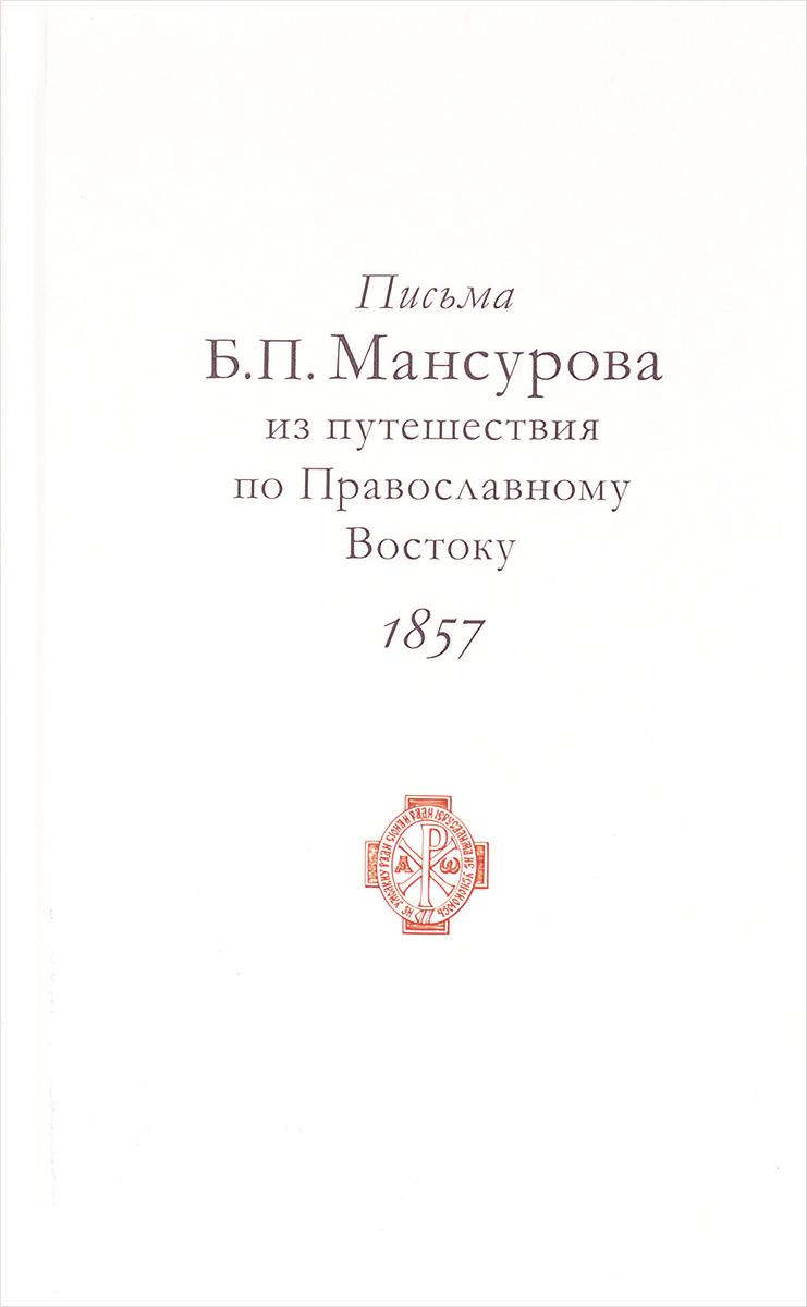 Б. П. Мансуров Письма Б. П. Мансурова из путешествия по Православному Востоку в 1857 году