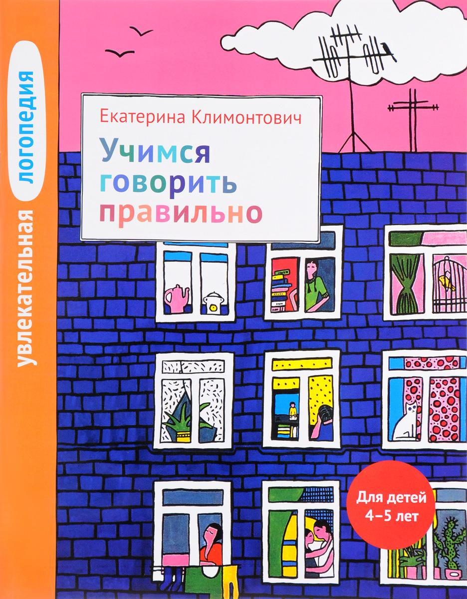 Екатерина Климонтович Увлекательная логопедия. Учимся говорить правильно. Для детей 4-5 лет