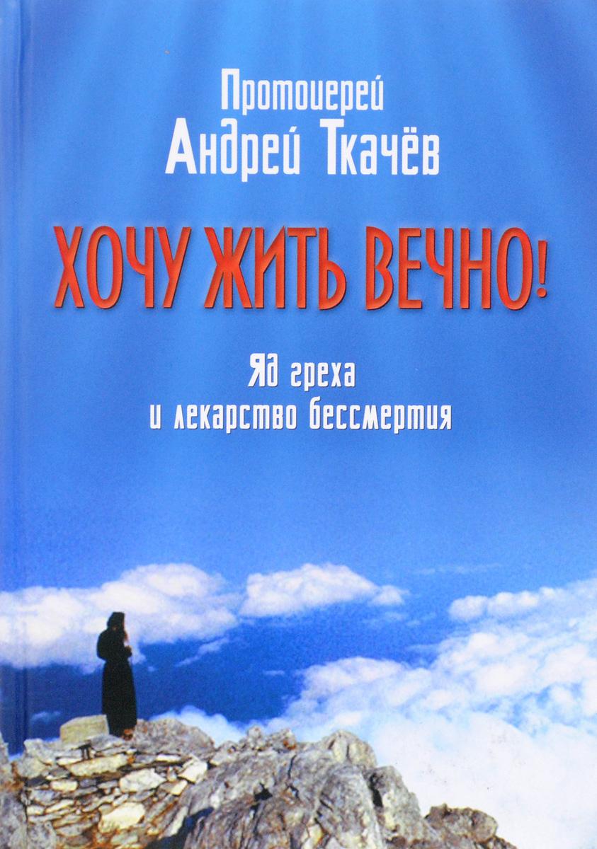 цена на Протоиерей Андрей Ткачёв Хочу жить вечно! Яд греха и лекарство бессмертия