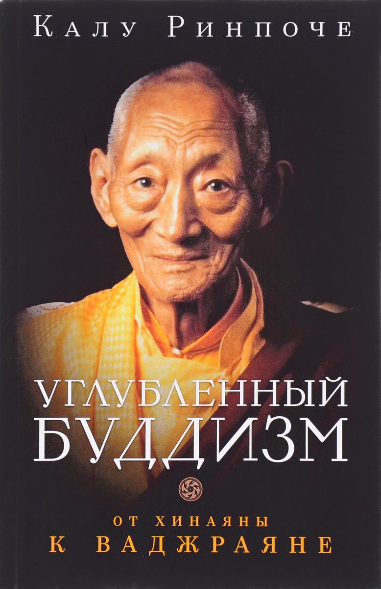 Калу Ринпоче Калу Ринпоче. Углубленный буддизм. От Хинаяны к Ваджраяне калу углубленный буддизм от хинаяны к ваджраяне isbn 978 5 91994 073 9