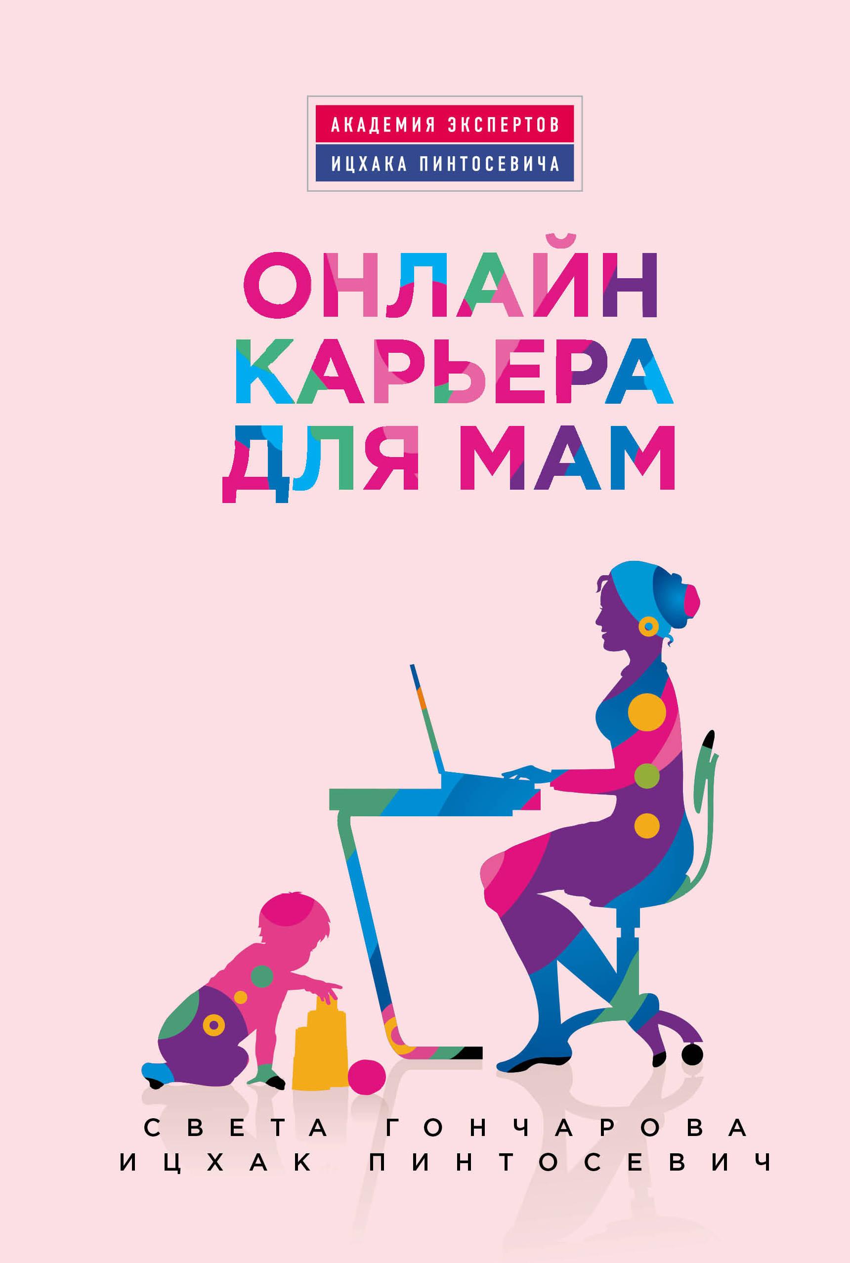 Света Гончарова, Ицхак Пинтосевич Онлайн-карьера для мам ицхак пинтосевич хочу свой бизнес самый простой путь в процветающий бизнес