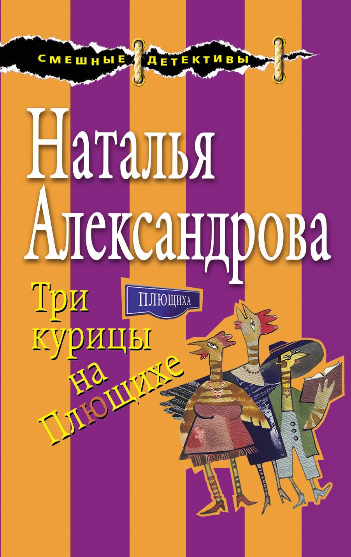 Наталья Александрова Три курицы на Плющихе