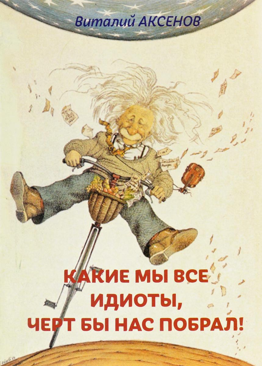 Виталий Аксенов Какие мы все идиоты, черт бы нас побрал!
