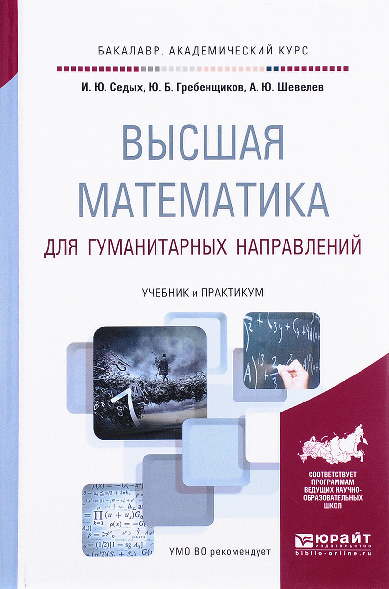 И. Ю. Седых, Ю. Б. Гребенщиков, А. Ю. Шевелев Высшая математика для гуманитарных направлений. Учебник и практикум