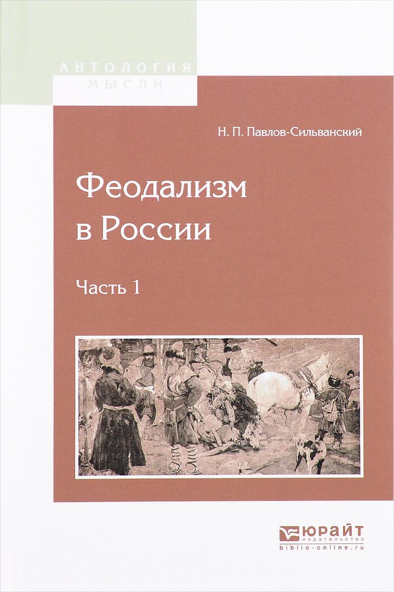 Н. П. Павлов-Сильванский Феодализм в России. В 2 частях. Часть 1