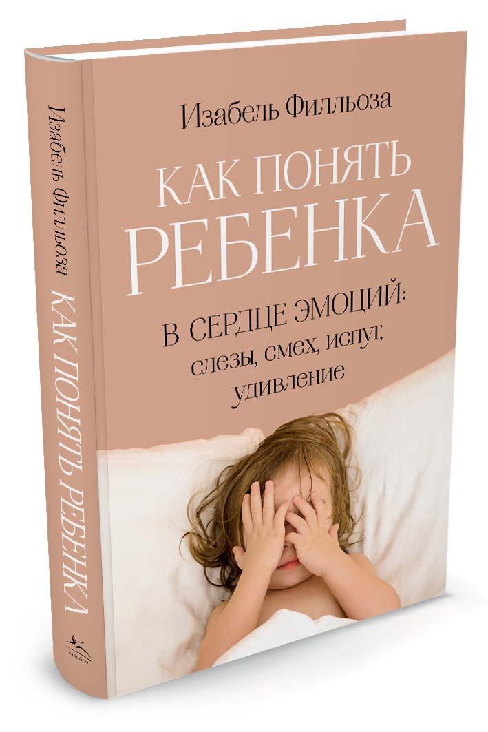Изабель Фильоза Как понять ребенка. В сердце эмоций. Слезы, смех, испуг, удивление