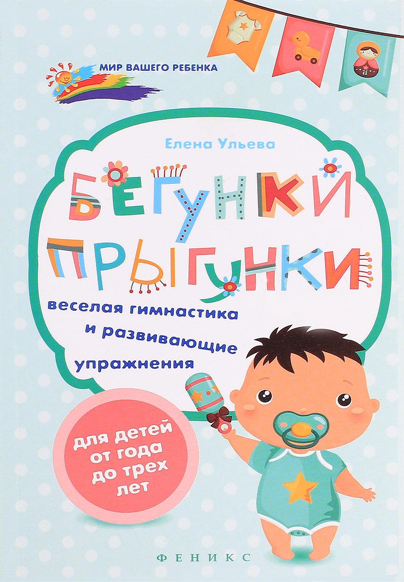 Бегунки-прыгунки. Веселая гимнастика и развивающие упражнения для детей от 1 до 3 лет. Елена Ульева