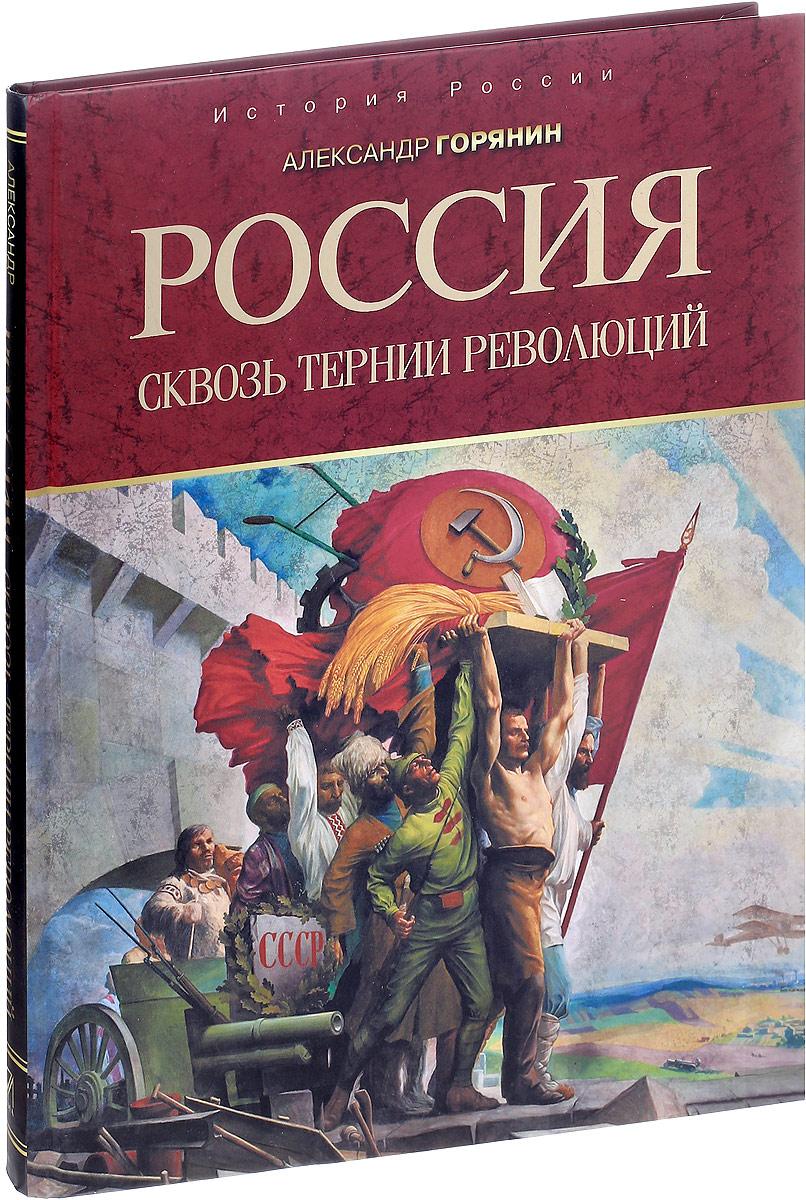 Александр Горянин Россия. Сквозь тернии революций