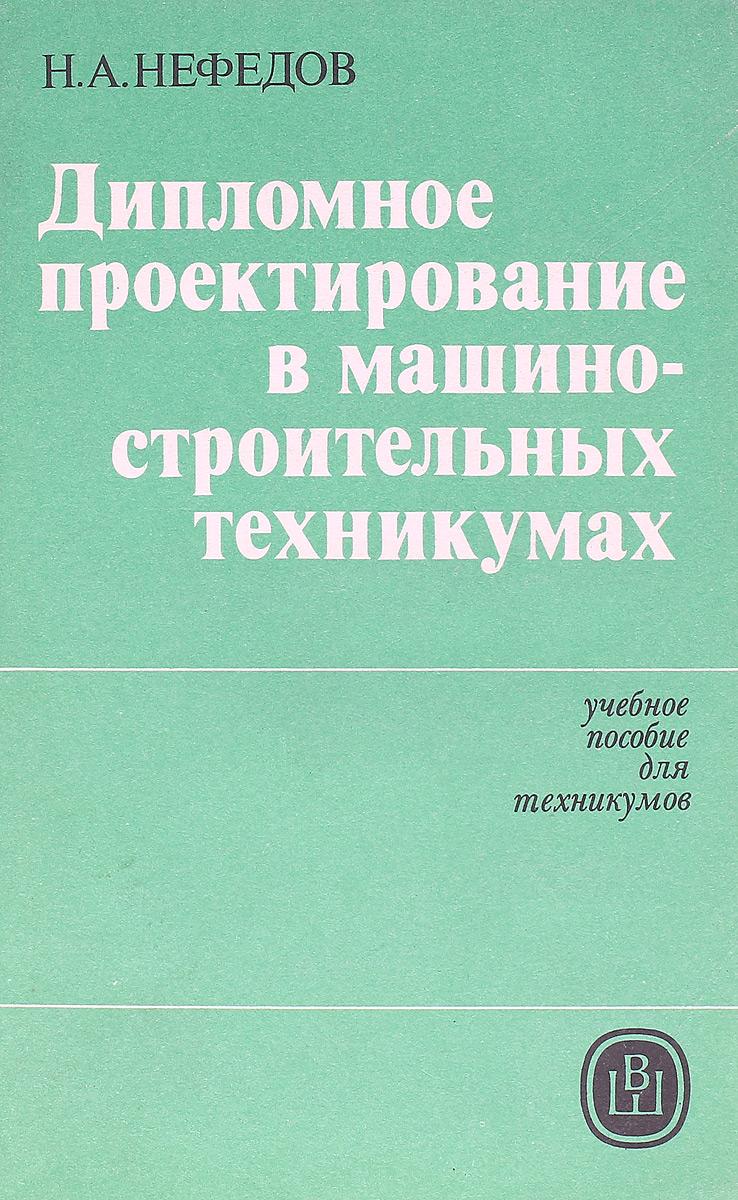 Н.А.Нефедов Дипломное проектирование в машиностроительных техникумах