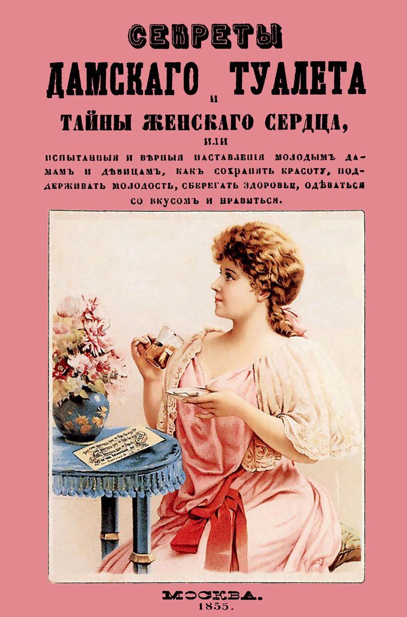 Секреты дамского туалета и тайны женского сердца, или Испытания и верные наставления молодым дамам и девицам, как сохранять красоту, поддерживать молодость, оберегать здоровье, одеваться со вкусом и нравиться
