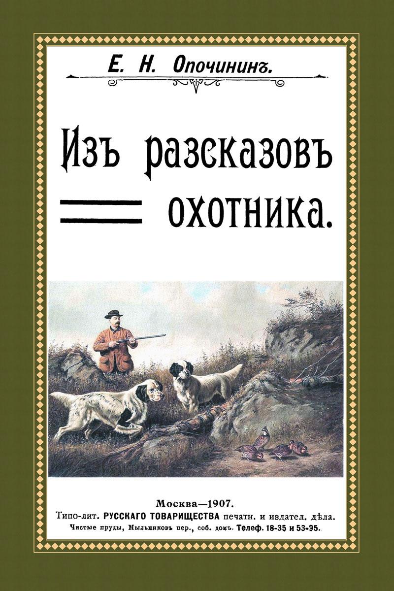Е. Н. Опочинин Из рассказов охотника (сборник 4 репринтных книг)