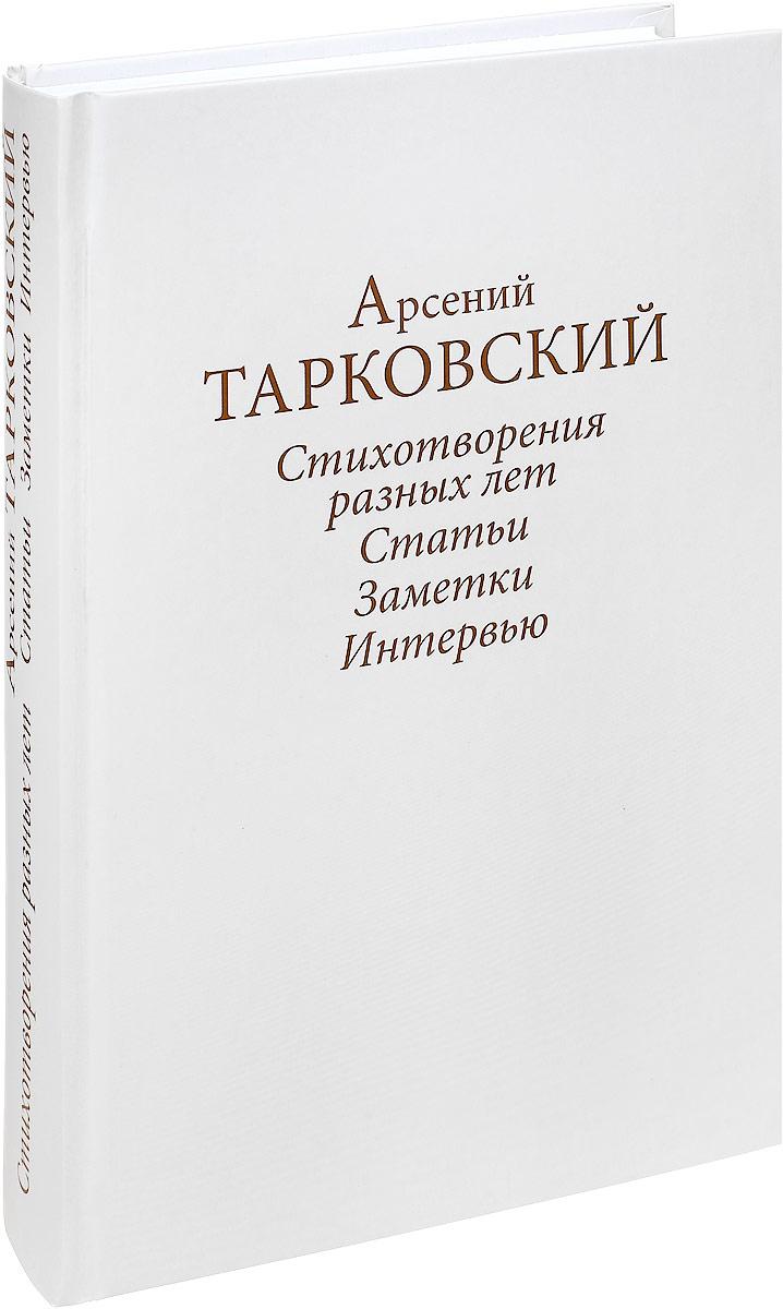Арсений Тарковский Стихотворения разных лет. Статьи. Заметки. Интервью