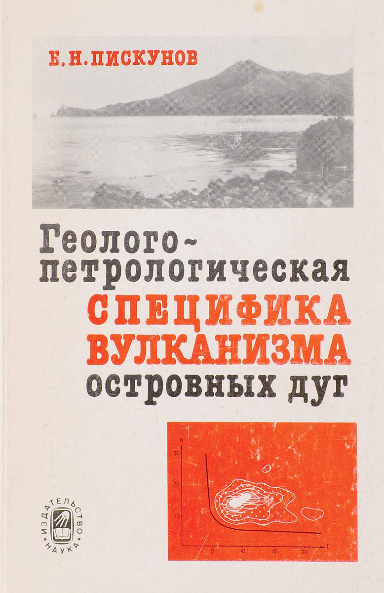 Б.Н. Пискунов Геолого-петрологическая специфика вулканизма островных дуг