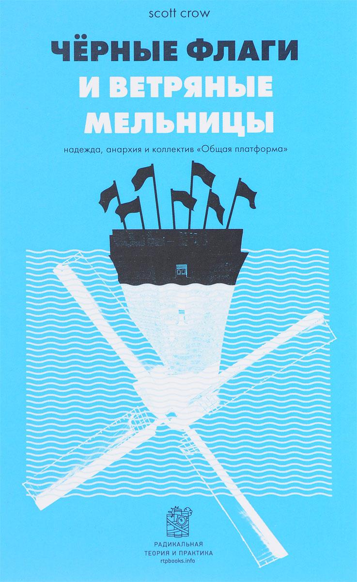 """Скотт Кроу Черные флаги и ветряные мельницы. Надежда, анархия и коллектив """"Общая платформа"""""""