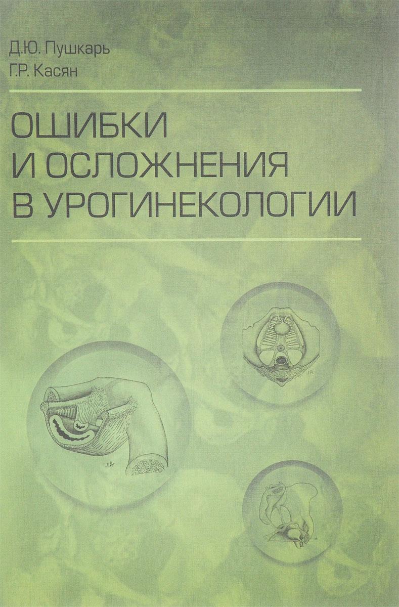 Д. Ю. Пушкарь, Г. Р. Касян Ошибки и осложнения в урогинекологии недорого