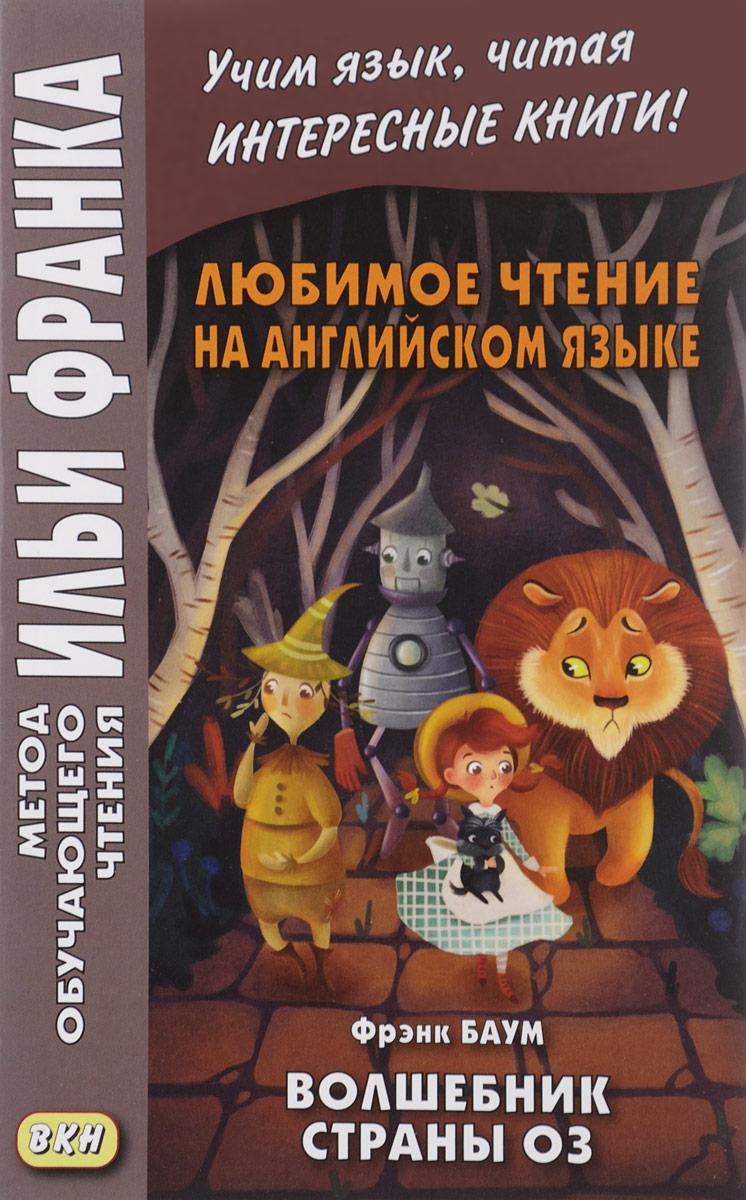 Френк Баум The Wonderful Wizard of Oz / Любимое чтение на английском языке. Фрэнк Баум. Волшебник страны Оз