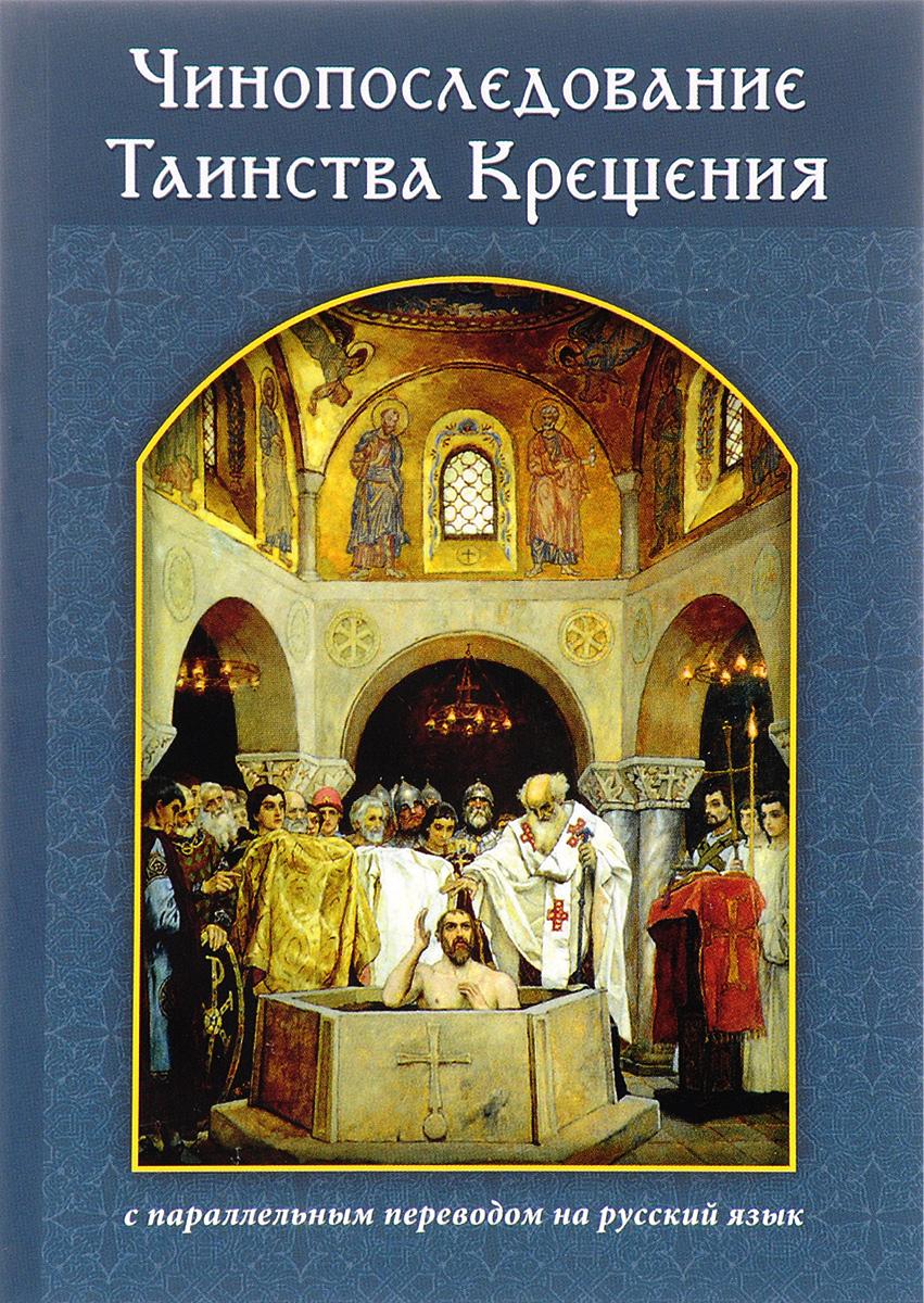 Чинопоследование Таинства Крещения с параллельным переводом на русский язык ю к субботин православные таинства
