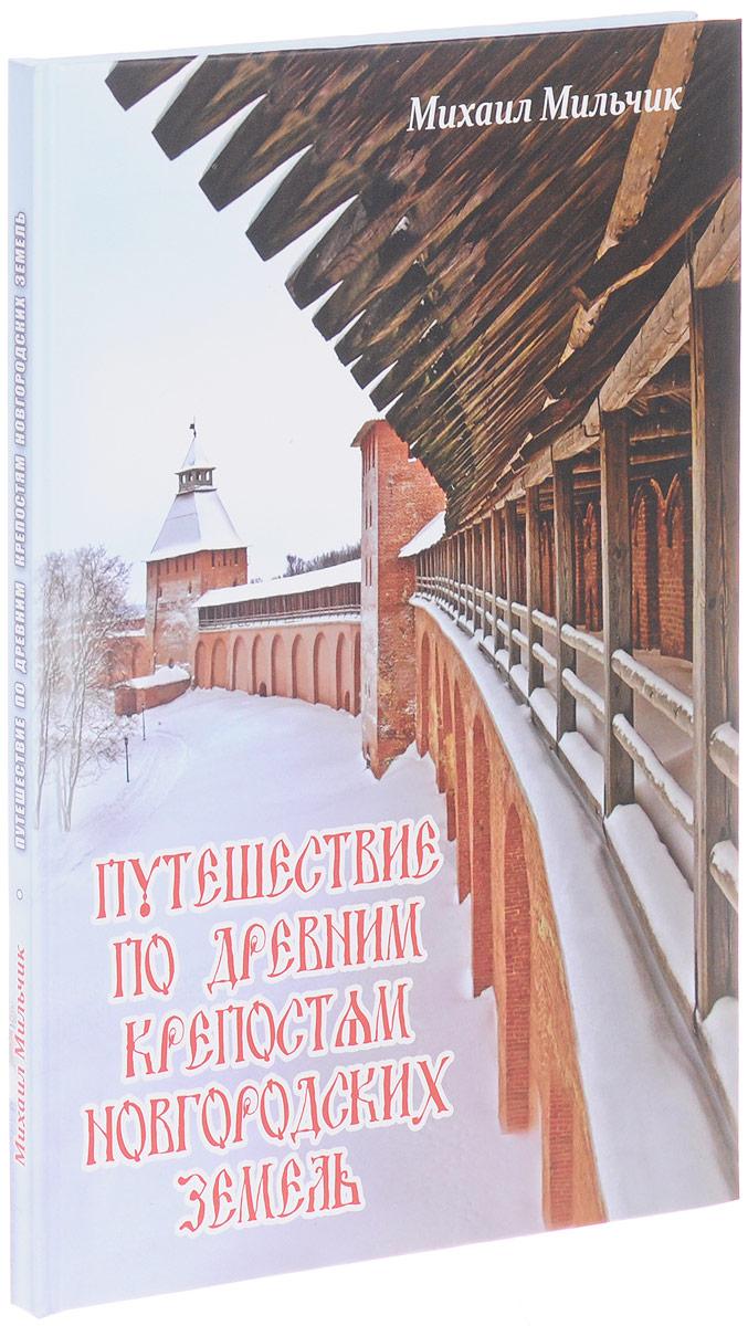 Михаил Мильчик Путешествие по древним крепостям новгородских земель