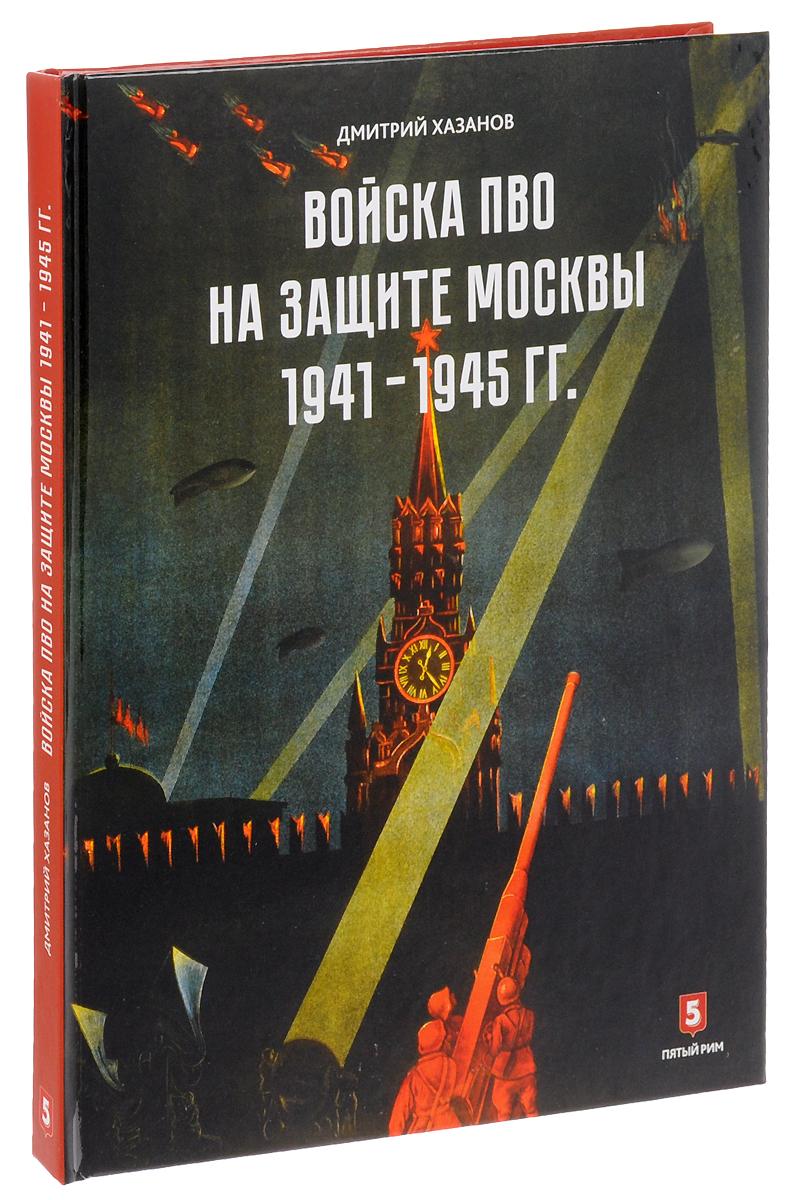 хазанов д войска пво на защите москвы 1941 1945 гг Дмитрий Хазанов Войска ПВО на защите Москвы. 1941-1945 гг.
