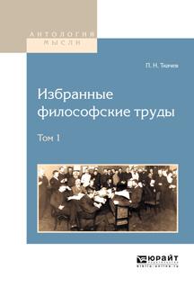 П. Н. Ткачев П. Н. Ткачев. Избранные философские труды. В 2 томах. Том 1